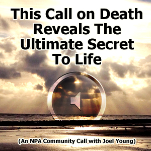 This Call on Death Reveals The Ultimate Secret To Life (An NPA Community Call with Joel Young)