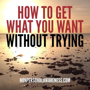 How To Get What You Want Without Trying