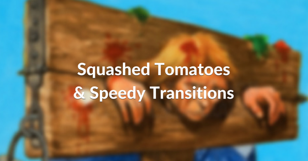 SQUASHED TOMATOES & SPEEDY TRANSITIONS